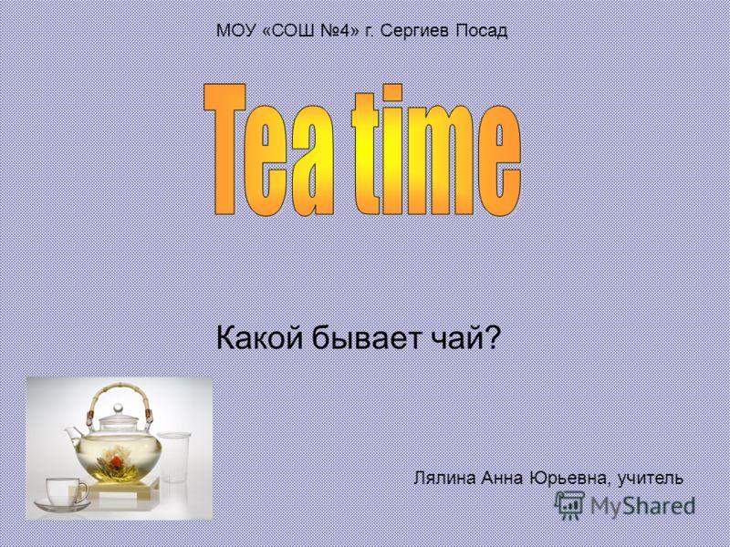 Какой бывает чай? Лялина Анна Юрьевна, учитель МОУ «СОШ 4» г. Сергиев Посад