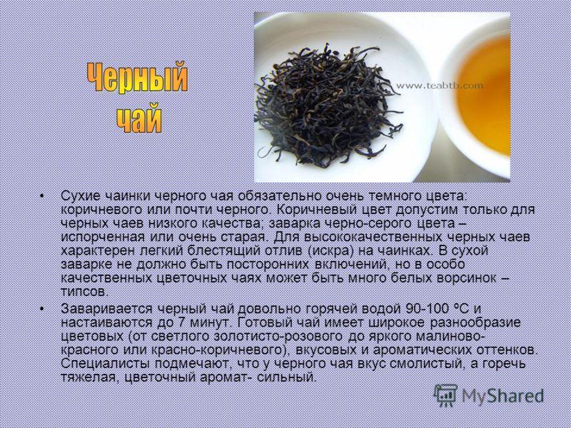 Сухие чаинки черного чая обязательно очень темного цвета: коричневого или почти черного. Коричневый цвет допустим только для черных чаев низкого качества; заварка черно-серого цвета – испорченная или очень старая. Для высококачественных черных чаев х