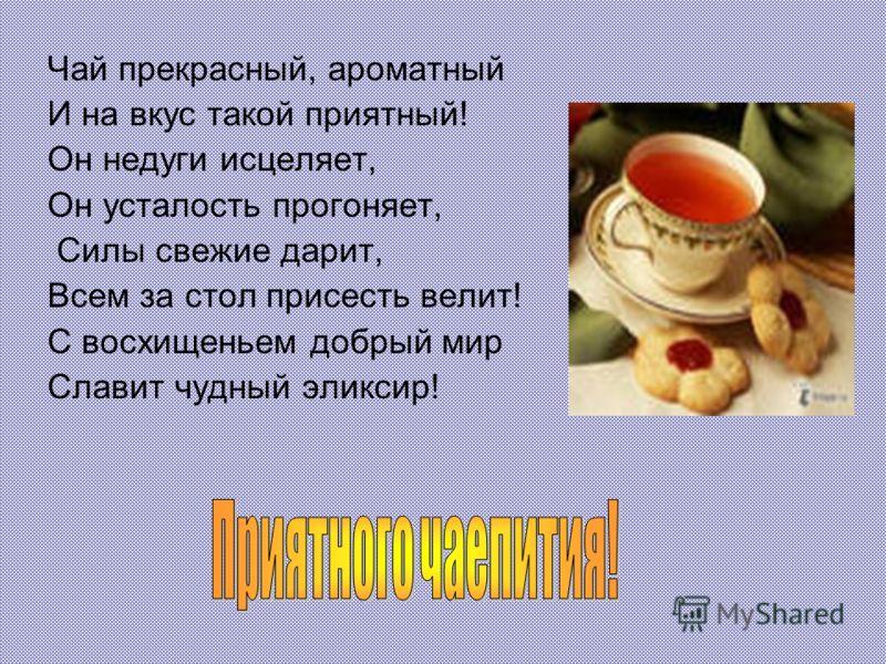 Чай прекрасный, ароматный И на вкус такой приятный! Он недуги исцеляет, Он усталость прогоняет, Силы свежие дарит, Всем за стол присесть велит! С восхищеньем добрый мир Славит чудный эликсир!