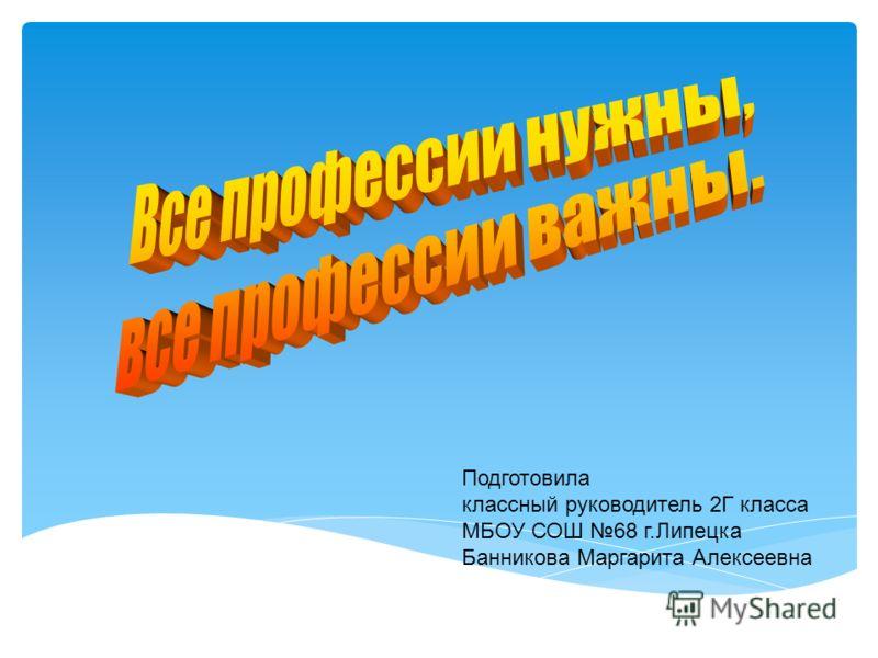 Подготовила классный руководитель 2Г класса МБОУ СОШ 68 г.Липецка Банникова Маргарита Алексеевна