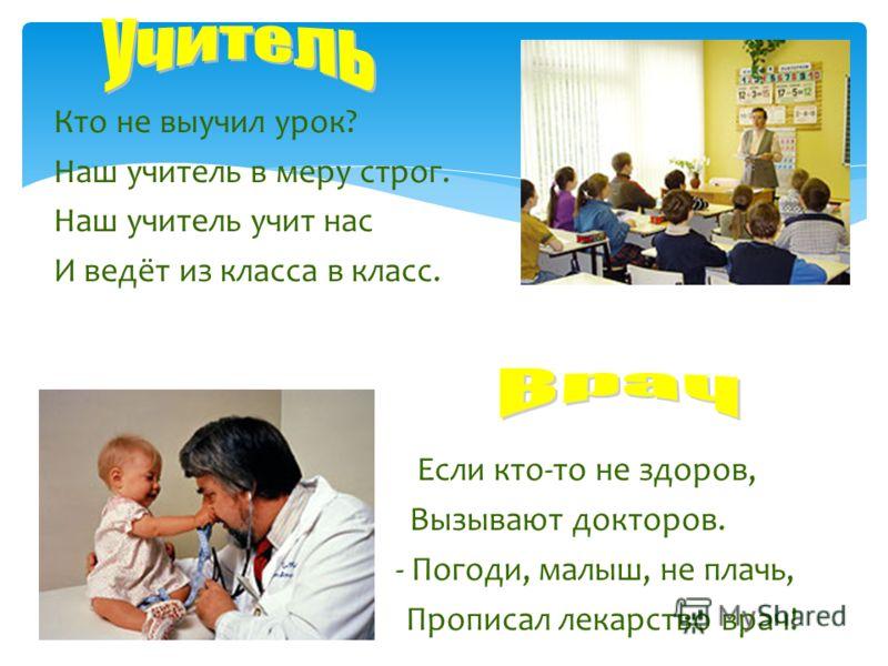 Кто не выучил урок? Наш учитель в меру строг. Наш учитель учит нас И ведёт из класса в класс. Если кто-то не здоров, Вызывают докторов. - Погоди, малыш, не плачь, Прописал лекарство врач!