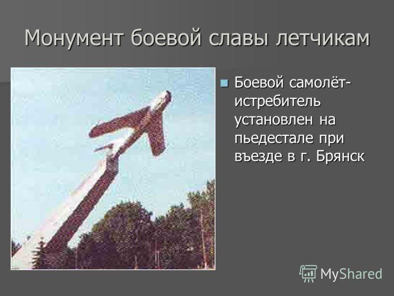 Монумент боевой славы летчикам Боевой самолёт- истребитель установлен на пьедестале при въезде в г. Брянск Боевой самолёт- истребитель установлен на пьедестале при въезде в г. Брянск