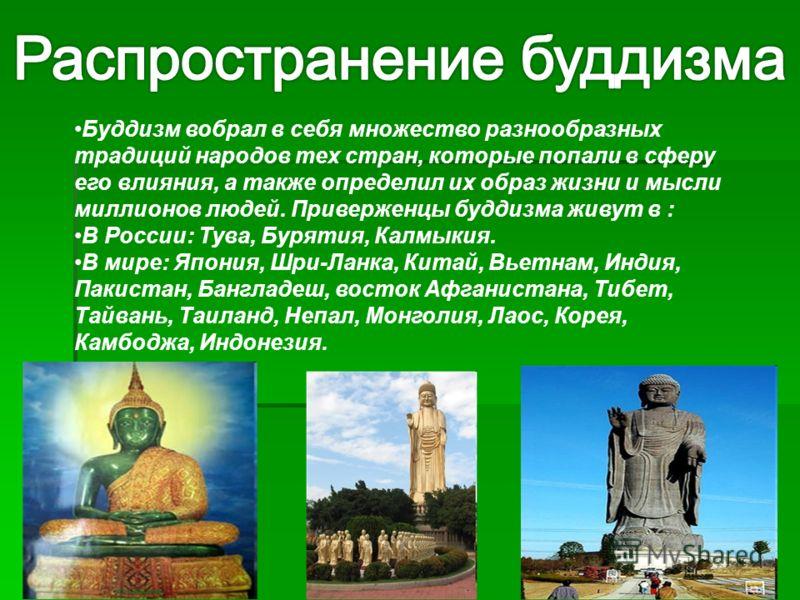 Буддизм вобрал в себя множество разнообразных традиций народов тех стран, которые попали в сферу его влияния, а также определил их образ жизни и мысли миллионов людей. Приверженцы буддизма живут в : В России: Тува, Бурятия, Калмыкия. В мире: Япония,