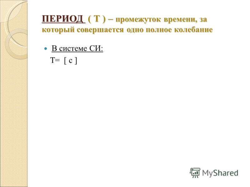 ПЕРИОД ( Т ) – промежуток времени, за который совершается одно полное колебание В системе СИ: Т= [ с ]