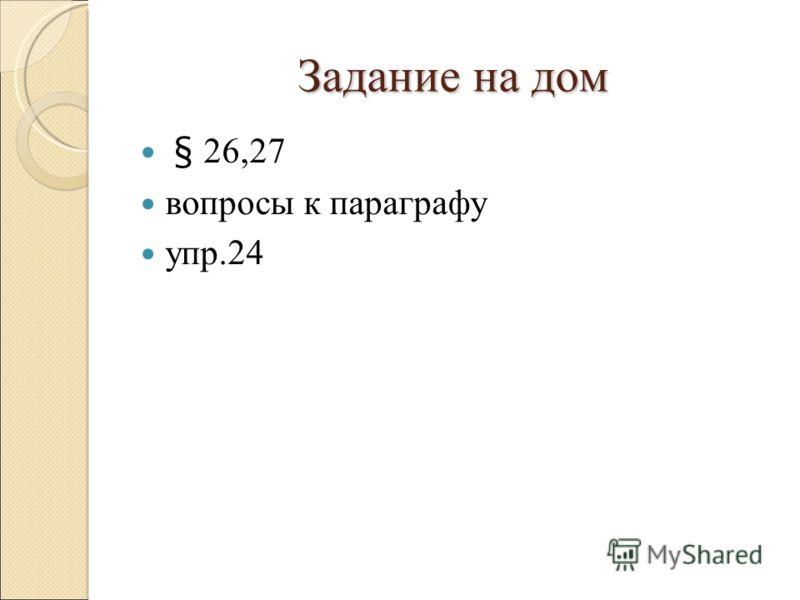 Задание на дом § 26,27 вопросы к параграфу упр.24
