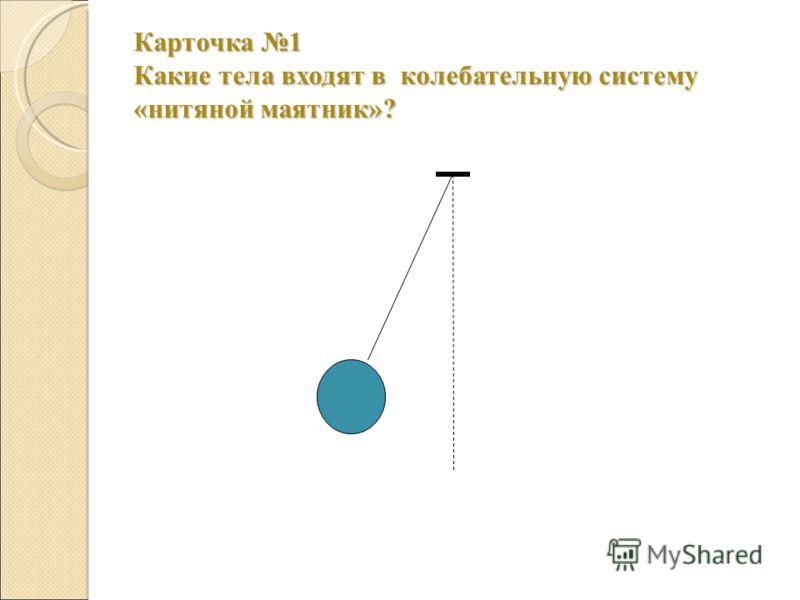 Карточка 1 Какие тела входят в колебательную систему «нитяной маятник»?