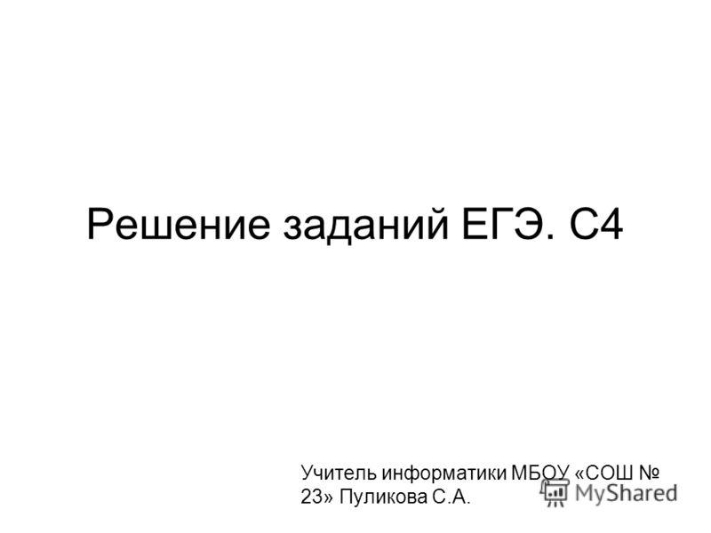 Решение заданий ЕГЭ. С4 Учитель информатики МБОУ «СОШ 23» Пуликова С.А.