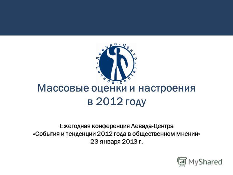 Массовые оценки и настроения в 2012 году Ежегодная конференция Левада-Центра «События и тенденции 2012 года в общественном мнении» 23 января 2013 г.
