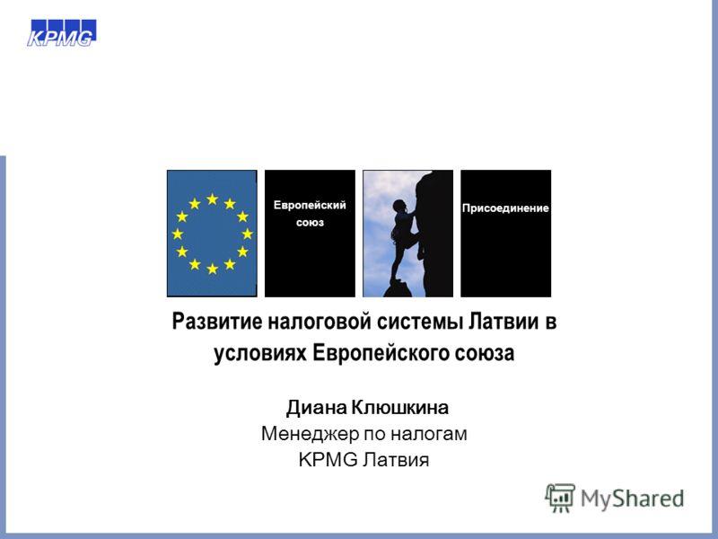 Развитие налоговой системы Латвии в условиях Европейского союза Диана Клюшкина Менеджер по налогам KPMG Латвия Европейский союз Присоединение