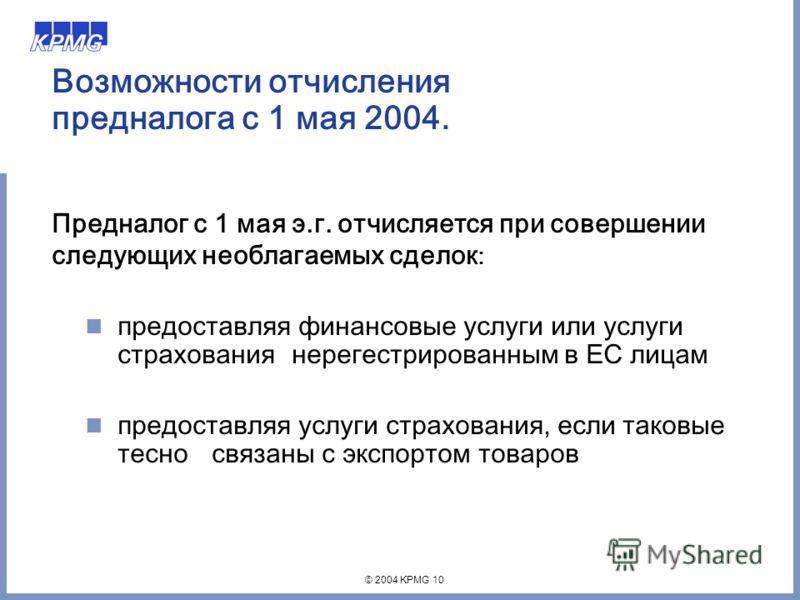 © 2004 KPMG 10 Возможности отчисления предналога с 1 мая 2004. Предналог с 1 мая э.г. отчисляется при совершении следующих необлагаемых сделок : предоставляя финансовые услуги или услуги страхования нерегестрированным в ЕС лицам предоставляя услуги с