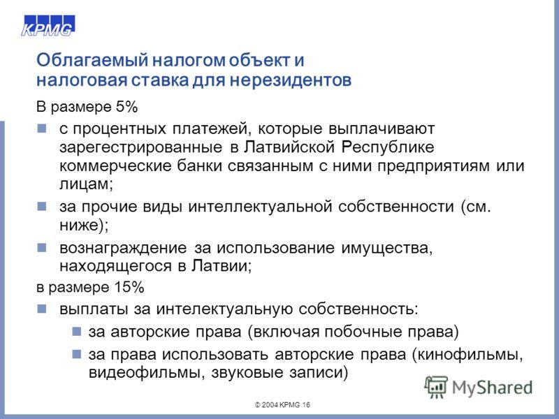 © 2004 KPMG 16 Облагаемый налогом объект и налоговая ставка для нерезидентов В размере 5% с процентных платежей, которые выплачивают зарегестрированные в Латвийской Республике коммерческие банки связанным с ними предприятиям или лицам; за прочие виды