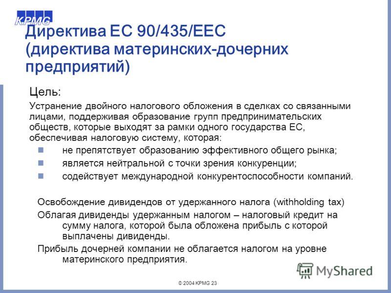 © 2004 KPMG 23 Директива ЕС 90/435/EEC (директива материнских-дочерних предприятий) Цель: Устранение двойного налогового обложения в сделках со связанными лицами, поддерживая образование групп предпринимательских обществ, которые выходят за рамки одн