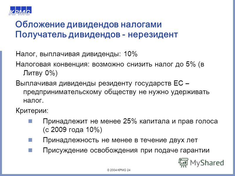 © 2004 KPMG 24 Обложение дивидендов налогами Получатель дивидендов - нерезидент Налог, выплачивая дивиденды: 10% Налоговая конвенция: возможно снизить налог до 5% (в Литву 0%) Выплачивая дивиденды резиденту государств ЕС – предпринимательскому общест