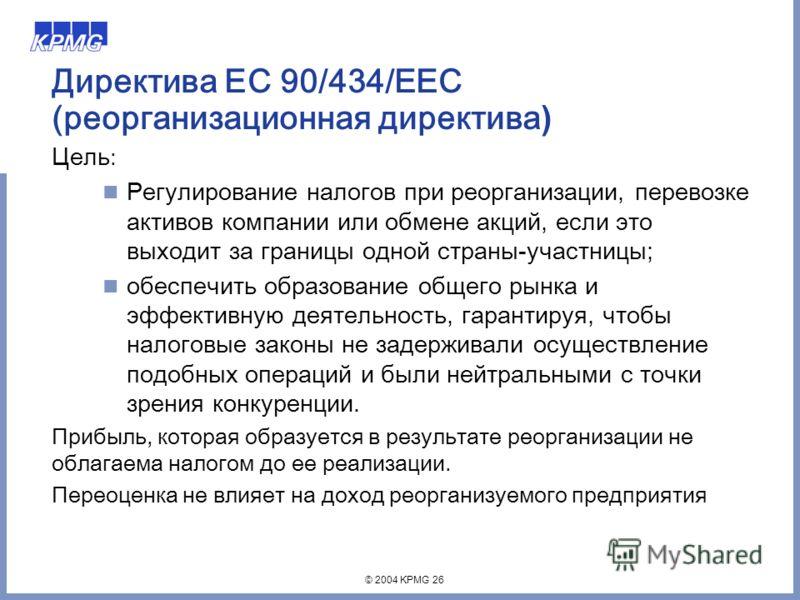 © 2004 KPMG 26 Директива ЕС 90/434/EEC (реорганизационная директива ) Цель : Регулирование налогов при реорганизации, перевозке активов компании или обмене акций, если это выходит за границы одной страны-участницы; обеспечить образование общего рынка