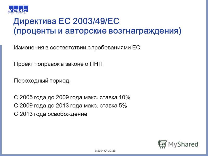 © 2004 KPMG 28 Директива ЕС 2003/49/EC (проценты и авторские возгнаграждения) Изменения в соответствии с требованиями ЕС Проект поправок в законе о ПНП Переходный период: С 2005 года до 2009 года макс. ставка 10% С 2009 года до 2013 года макс. ставка