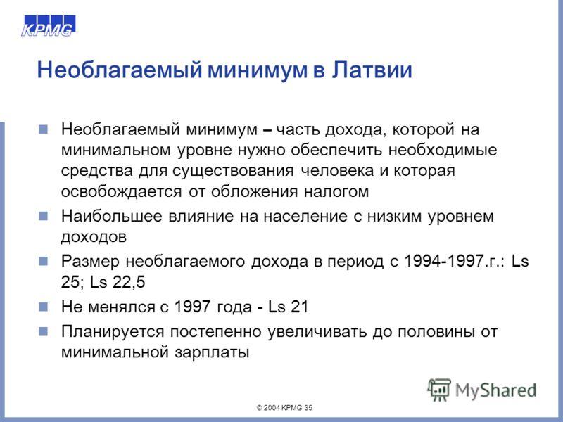 © 2004 KPMG 35 Необлагаемый минимум в Латвии Необлагаемый минимум – часть дохода, котoрой на минимальном уровне нужно обеспечить необходимые средства для существования человека и которая освобождается от обложения налогом Наибольшее влияние на населе