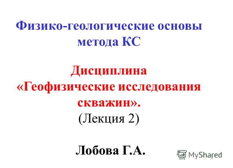 1 Физико-геологические основы метода КС Дисциплина «Геофизические исследования скважин». (Лекция 2) Лобова Г.А.