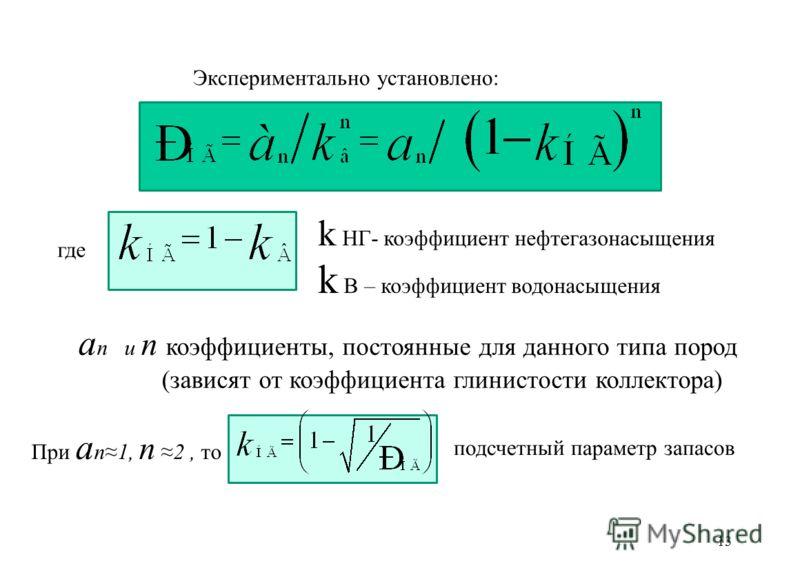 13 Экспериментально установлено: где k НГ- коэффициент нефтегазонасыщения k В – коэффициент водонасыщения a n и n коэффициенты, постоянные для данного типа пород (зависят от коэффициента глинистости коллектора) При a n1, n 2, то подсчетный параметр з