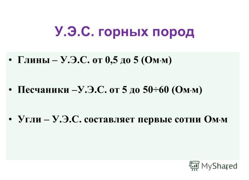 У.Э.С. горных пород Глины – У.Э.С. от 0,5 до 5 (Ом · м) Песчаники –У.Э.С. от 5 до 50÷60 (Ом · м) Угли – У.Э.С. составляет первые сотни Ом · м 6