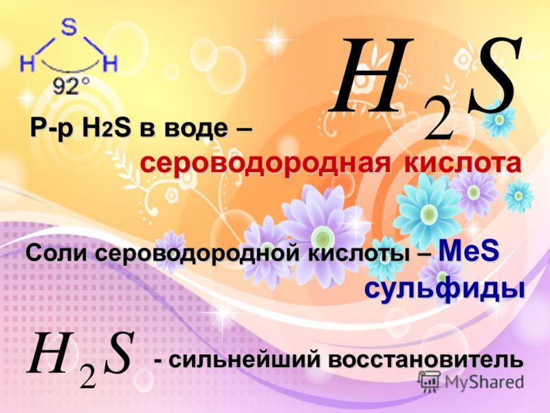 Р-р Н 2 S в воде – сероводородная кислота Соли сероводородной кислоты – МеS cульфиды cульфиды - сильнейший восстановитель - сильнейший восстановитель