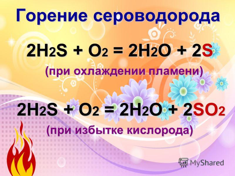 Горение сероводорода 2Н 2 S + O 2 = 2H 2 O + 2S (при охлаждении пламени) 2Н 2 S + O 2 = 2H 2 O + 2SО 2 (при избытке кислорода)