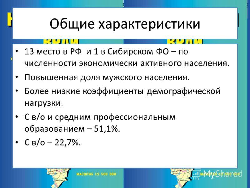 Общие характеристики 13 место в РФ и 1 в Сибирском ФО – по численности экономически активного населения. Повышенная доля мужского населения. Более низкие коэффициенты демографической нагрузки. С в/о и средним профессиональным образованием – 51,1%. С