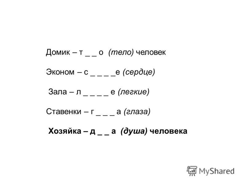 Домик – т _ _ о (тело) человек Эконом – с _ _ _ _е (сердце) Зала – л _ _ _ _ е (легкие) Ставенки – г _ _ _ а (глаза) Хозяйка – д _ _ а (душа) человека