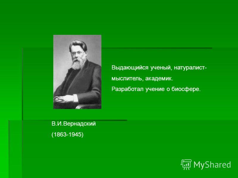 В.И.Вернадский (1863-1945) Выдающийся ученый, натуралист- мыслитель, академик. Разработал учение о биосфере.