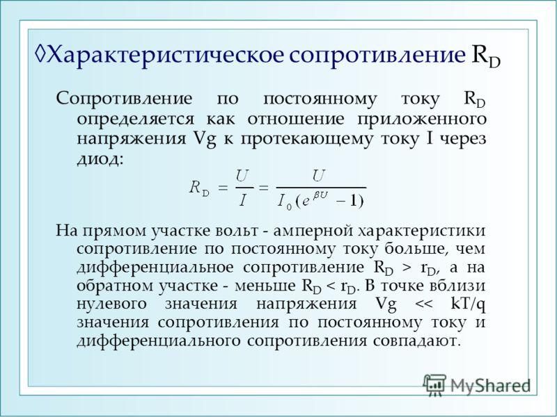 Характеристическое сопротивление R D Сопротивление по постоянному току R D определяется как отношение приложенного напряжения Vg к протекающему току I через диод: На прямом участке вольт - амперной характеристики сопротивление по постоянному току бол