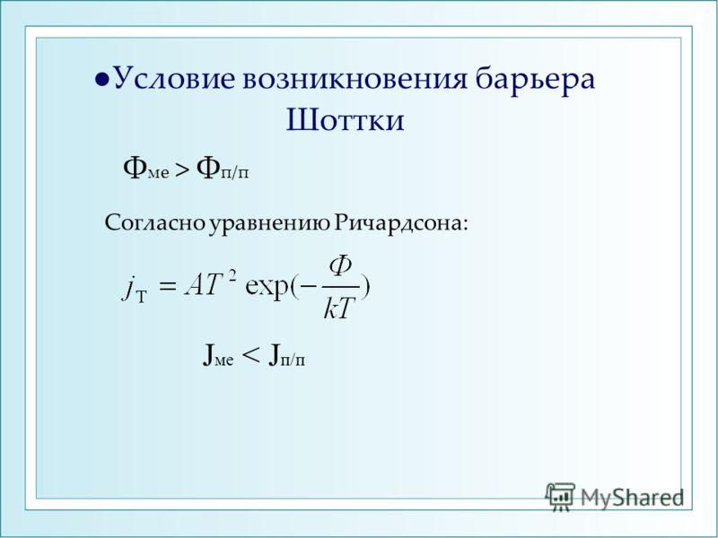 Условие возникновения барьера Шоттки Ф ме > Ф п/п Согласно уравнению Ричардсона: J ме < J п/п