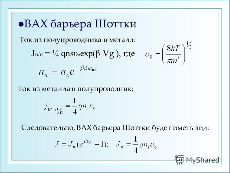 ВАХ барьера Шоттки J п/п = ¼ qnsυ о exp(β Vg ), где Ток из полупроводника в металл Ток из полупроводника в металл: Ток из металла в полупроводник: Следовательно, ВАХ барьера Шоттки будет иметь вид: