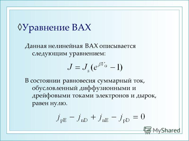Уравнение ВАХ Данная нелинейная ВАХ описывается следующим уравнением: В состоянии равновесия суммарный ток, обусловленный диффузионными и дрейфовыми токами электронов и дырок, равен нулю.