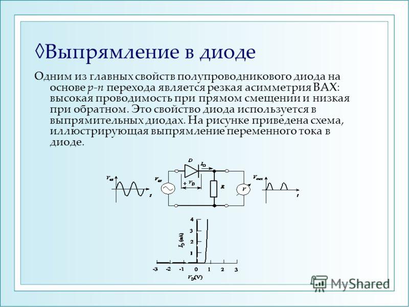 Выпрямление в диоде Одним из главных свойств полупроводникового диода на основе pn перехода является резкая асимметрия ВАХ: высокая проводимость при прямом смещении и низкая при обратном. Это свойство диода используется в выпрямительных диодах. На ри