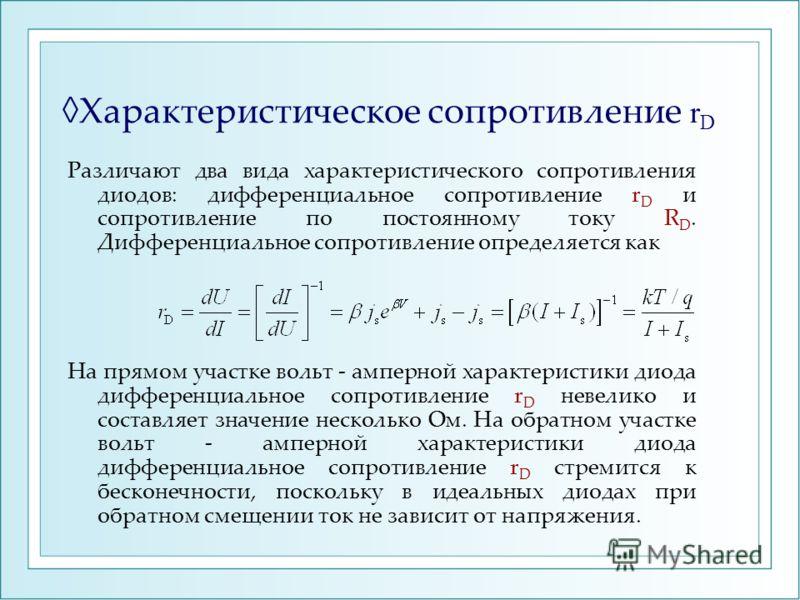 Характеристическое сопротивление r D Различают два вида характеристического сопротивления диодов: дифференциальное сопротивление r D и сопротивление по постоянному току R D. Дифференциальное сопротивление определяется как На прямом участке вольт - ам