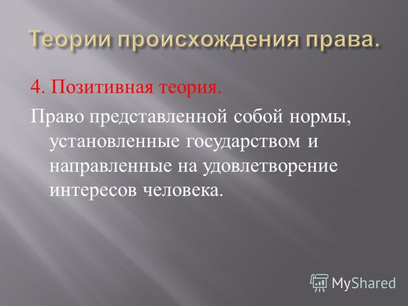 4. Позитивная теория. Право представленной собой нормы, установленные государством и направленные на удовлетворение интересов человека.