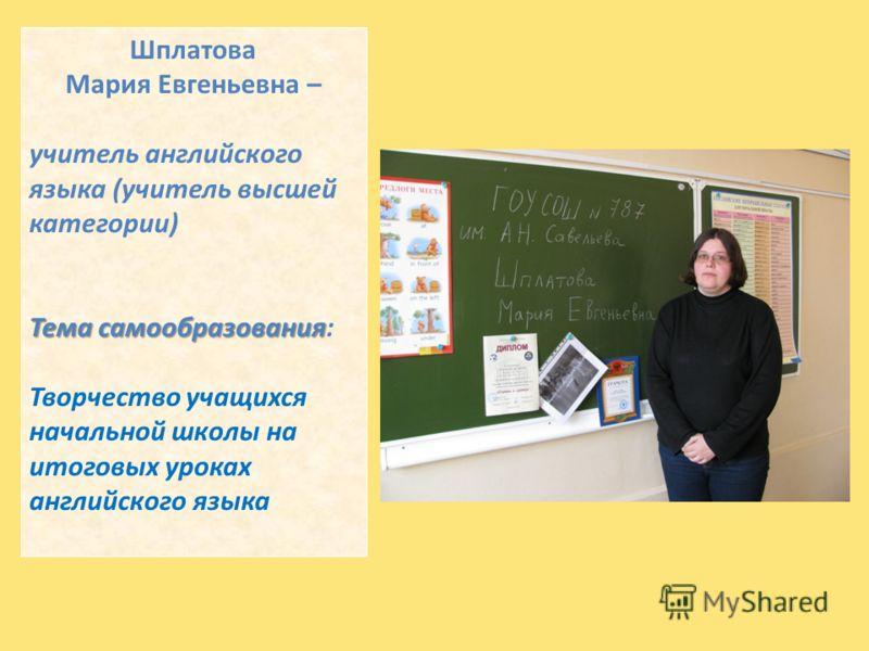 Шплатова Мария Евгеньевна – учитель английского языка (учитель высшей категории) Тема самообразования Тема самообразования: Творчество учащихся начальной школы на итоговых уроках английского языка