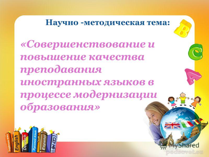 Научно -методическая тема: «Совершенствование и повышение качества преподавания иностранных языков в процессе модернизации образования»
