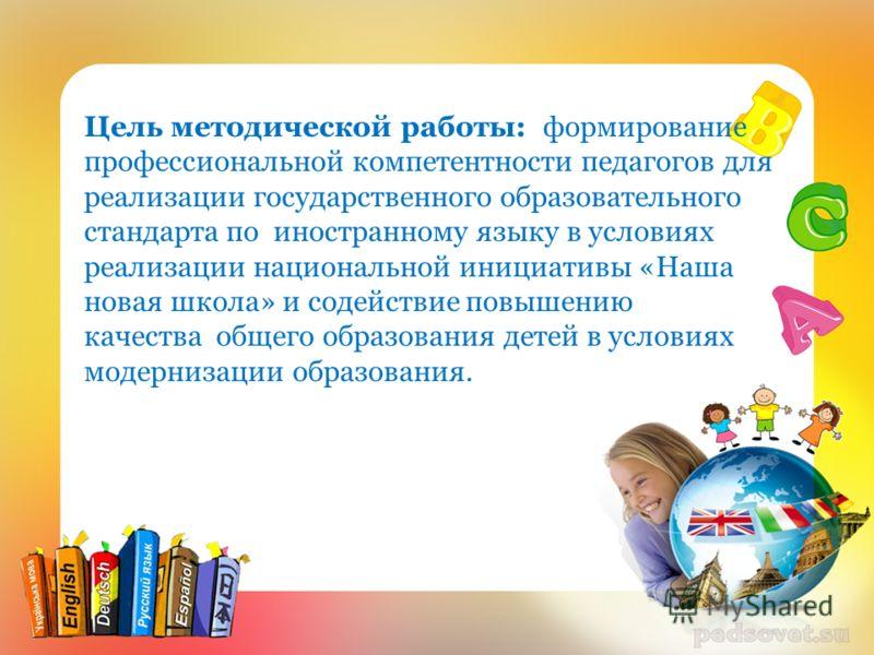 Цель методической работы: формирование профессиональной компетентности педагогов для реализации государственного образовательного стандарта по иностранному языку в условиях реализации национальной инициативы «Наша новая школа» и содействие повышению