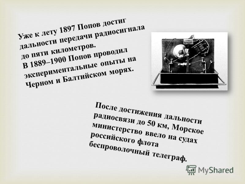Уже к лету 1897 Попов достиг дальности передачи радиосигнала до пяти километров. В 1889–1900 Попов проводил экспериментальные опыты на Черном и Балтийском морях. После достижения дальности радиосвязи до 50 км, Морское министерство ввело на судах росс