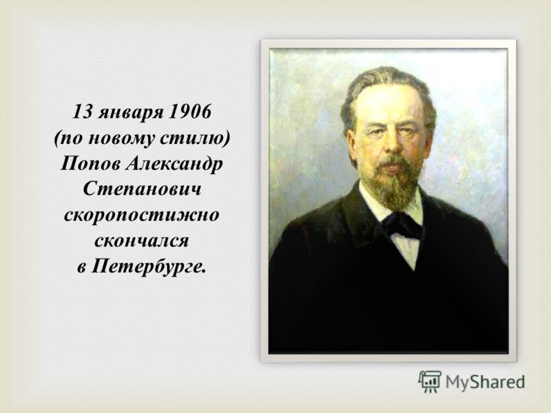 13 января 1906 ( по новому стилю ) Попов Александр Степанович скоропостижно скончался в Петербурге.