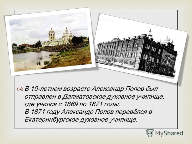 В 10-летнем возрасте Александр Попов был отправлен в Далматовское духовное училище, где учился с 1869 по 1871 годы. В 1871 году Александр Попов перевёлся в Екатеринбургское духовное училище.