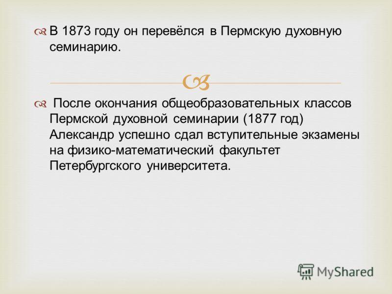 В 1873 году он перевёлся в Пермскую духовную семинарию. После окончания общеобразовательных классов Пермской духовной семинарии (1877 год) Александр успешно сдал вступительные экзамены на физико-математический факультет Петербургского университета.