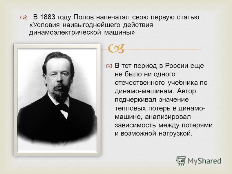 В 1883 году Попов напечатал свою первую статью «Условия наивыгоднейшего действия динамоэлектрической машины» В тот период в России еще не было ни одного отечественного учебника по динамо-машинам. Автор подчеркивал значение тепловых потерь в динамо- м