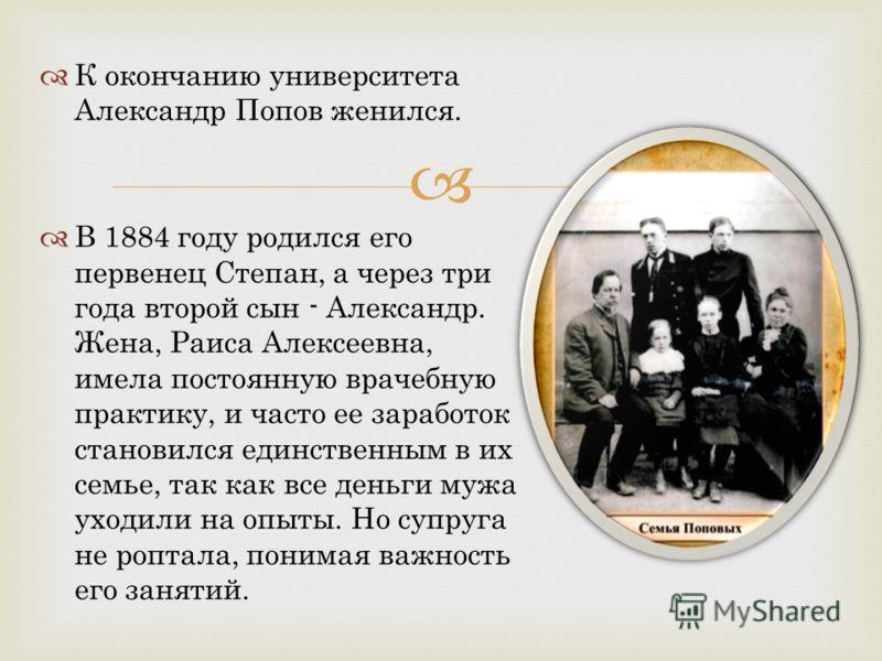 К окончанию университета Александр Попов женился. В 1884 году родился его первенец Степан, а через три года второй сын - Александр. Жена, Раиса Алексеевна, имела постоянную врачебную практику, и часто ее заработок становился единственным в их семье,