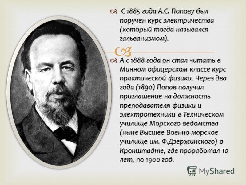 С 1885 года А.С. Попову был поручен курс электричества (который тогда назывался гальванизмом). С 1885 года А.С. Попову был поручен курс электричества (который тогда назывался гальванизмом). А с 1888 года он стал читать в Минном офицерском классе курс