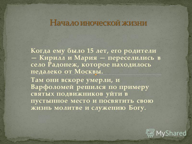 Когда ему было 15 лет, его родители Кирилл и Мария переселились в село Радонеж, которое находилось недалеко от Москвы. Там они вскоре умерли, и Варфоломей решился по примеру святых подвижников уйти в пустынное место и посвятить свою жизнь молитве и с