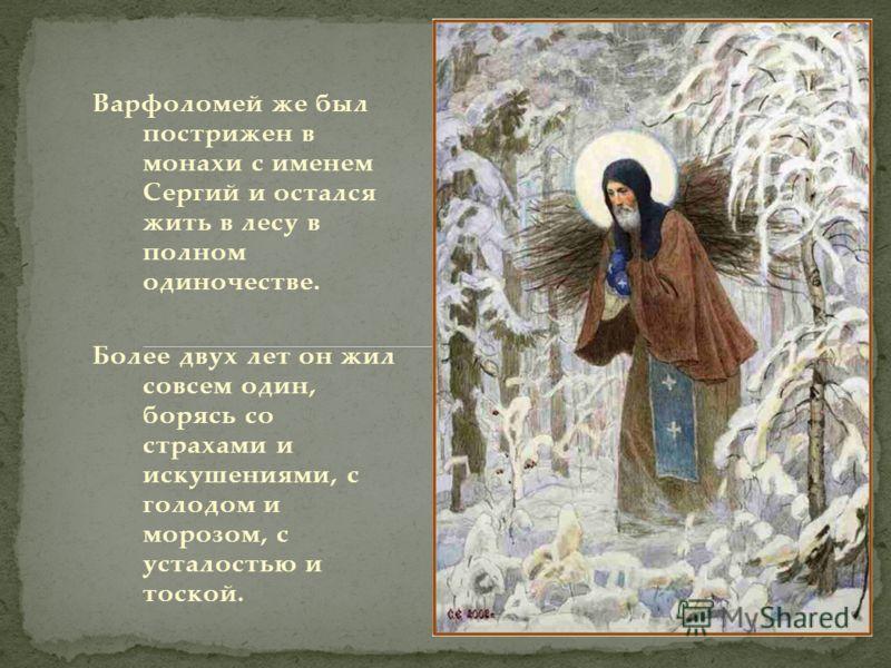 Варфоломей же был пострижен в монахи с именем Сергий и остался жить в лесу в полном одиночестве. Более двух лет он жил совсем один, борясь со страхами и искушениями, с голодом и морозом, с усталостью и тоской.