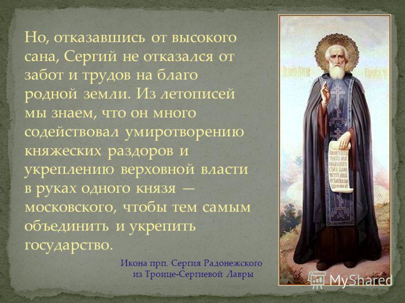Но, отказавшись от высокого сана, Сергий не отказался от забот и трудов на благо родной земли. Из летописей мы знаем, что он много содействовал умиротворению княжеских раздоров и укреплению верховной власти в руках одного князя московского, чтобы тем