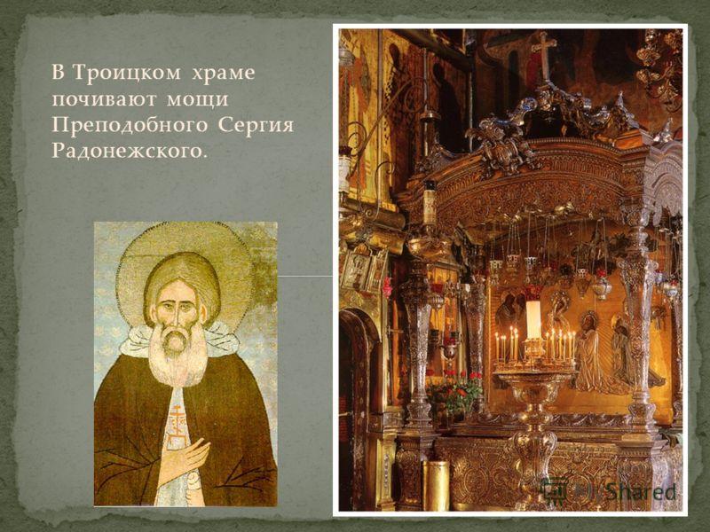 В Троицком храме почивают мощи Преподобного Сергия Радонежского.