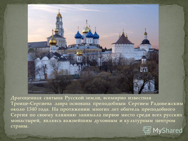 Драгоценная святыня Русской земли, всемирно известная Троице-Сергиева лавра основана преподобным Сергием Радонежским около 1340 года. На протяжении многих лет обитель преподобного Сергия по своему влиянию занимала первое место среди всех русских мона